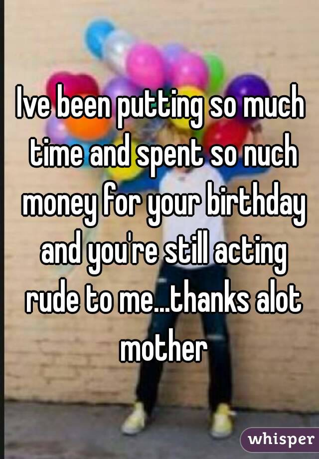 Ive been putting so much time and spent so nuch money for your birthday and you're still acting rude to me...thanks alot mother