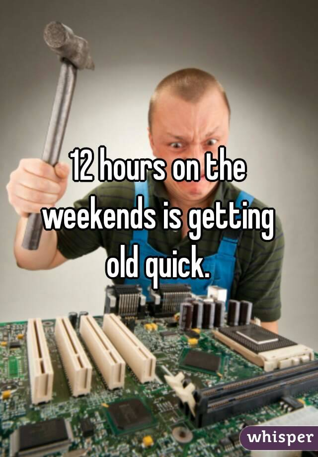 12 hours on the weekends is getting old quick.