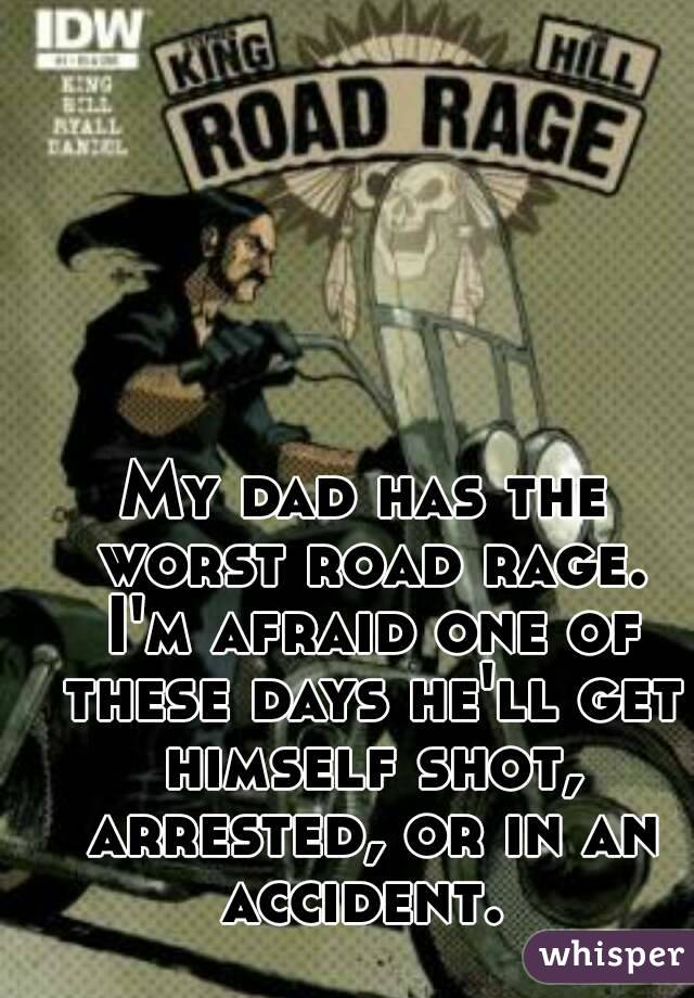My dad has the worst road rage. I'm afraid one of these days he'll get himself shot, arrested, or in an accident.