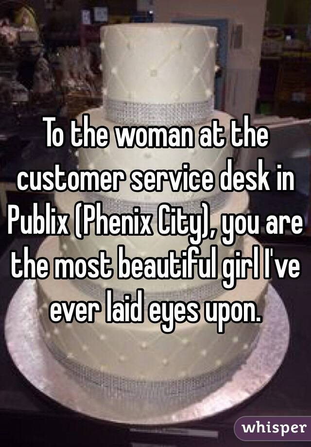 To the woman at the customer service desk in Publix (Phenix City), you are the most beautiful girl I've ever laid eyes upon.