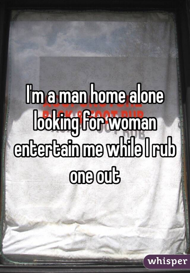I'm a man home alone looking for woman entertain me while I rub one out