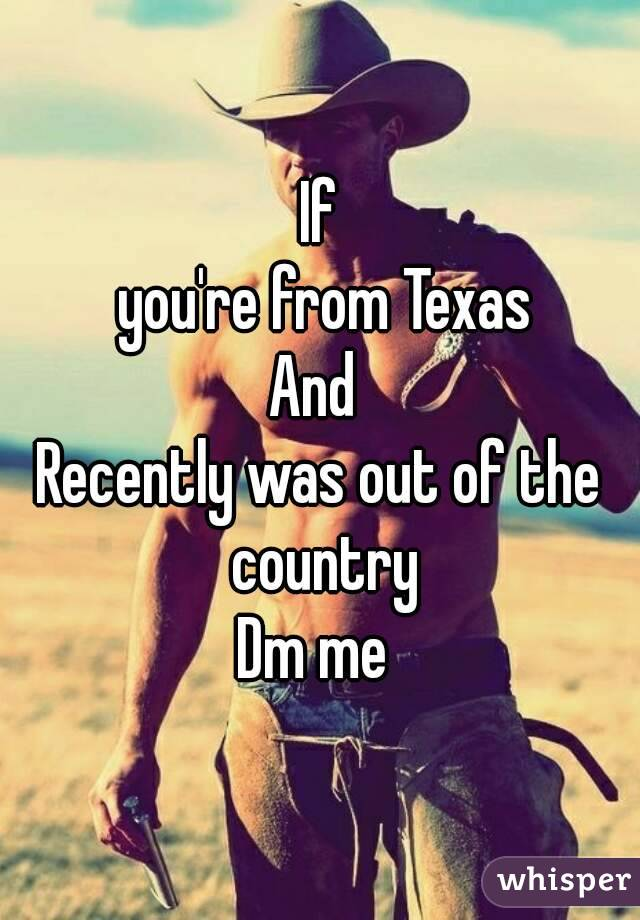 If  you're from Texas And  Recently was out of the country Dm me