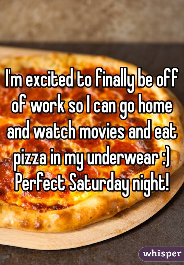 I'm excited to finally be off of work so I can go home and watch movies and eat pizza in my underwear :) Perfect Saturday night!