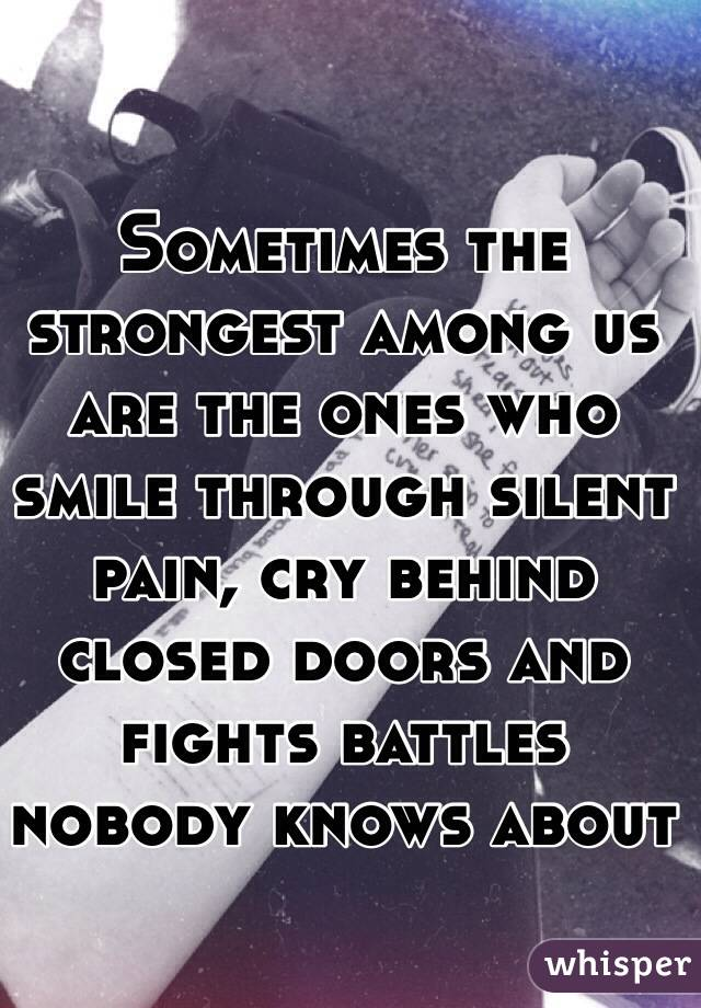 Sometimes the strongest among us are the ones who smile through silent pain, cry behind closed doors and fights battles nobody knows about