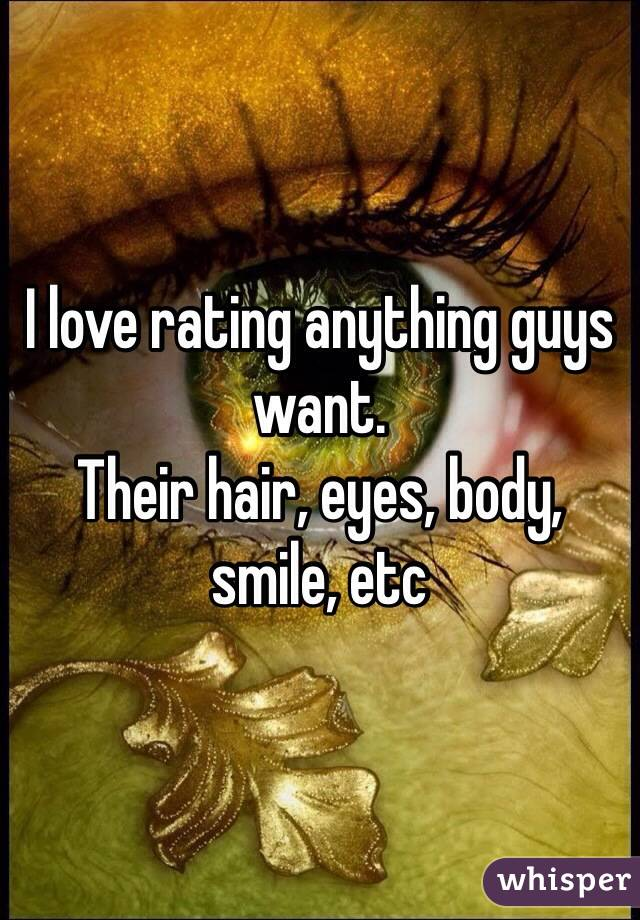 I love rating anything guys want.  Their hair, eyes, body, smile, etc