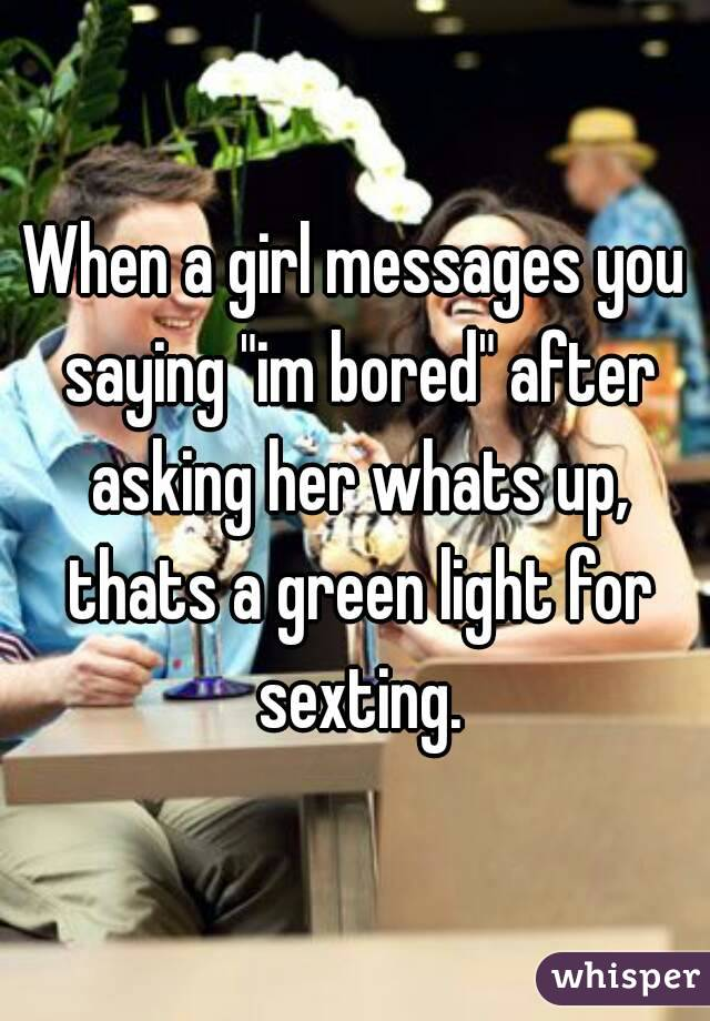"When a girl messages you saying ""im bored"" after asking her whats up, thats a green light for sexting."