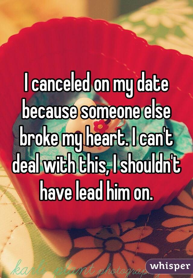 I canceled on my date because someone else broke my heart. I can't deal with this, I shouldn't have lead him on.