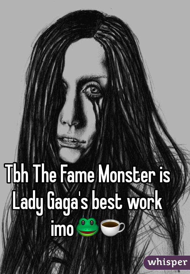 Tbh The Fame Monster is Lady Gaga's best work imo🐸☕️