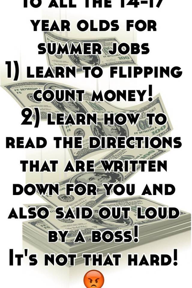 To All The 14 17 Year Olds For Summer Jobs 1 Learn To Flipping Count Money 2 Learn How To Read The Directions That Are Written Down For You And Also Said Out