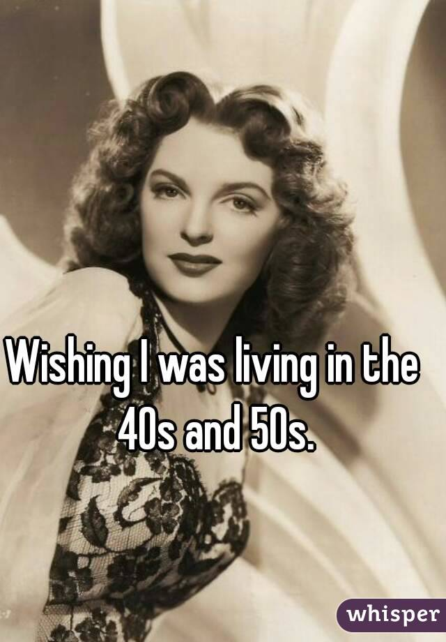 Wishing I was living in the 40s and 50s.