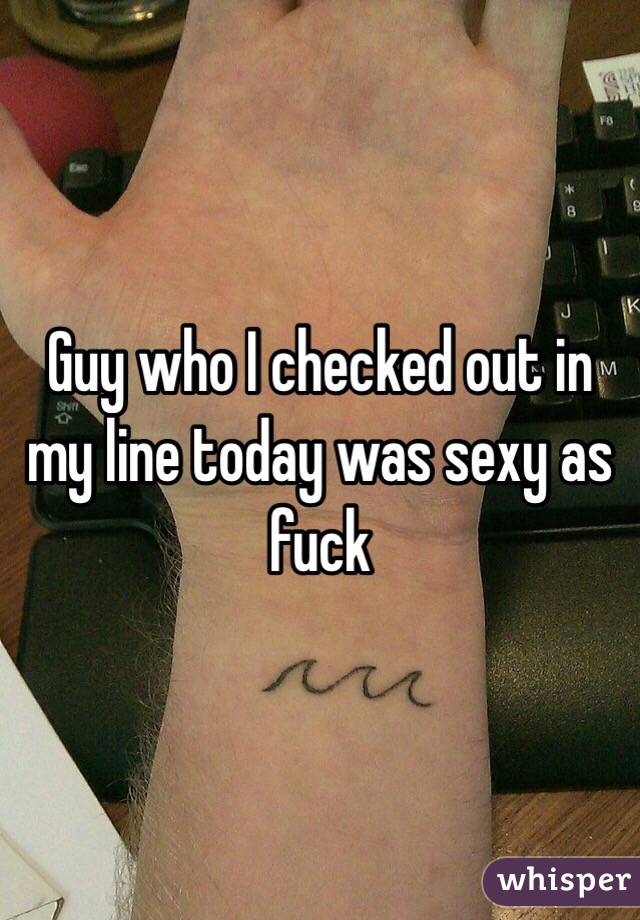 Guy who I checked out in my line today was sexy as fuck