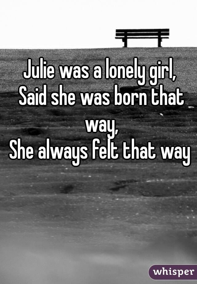 Julie was a lonely girl,  Said she was born that way,  She always felt that way