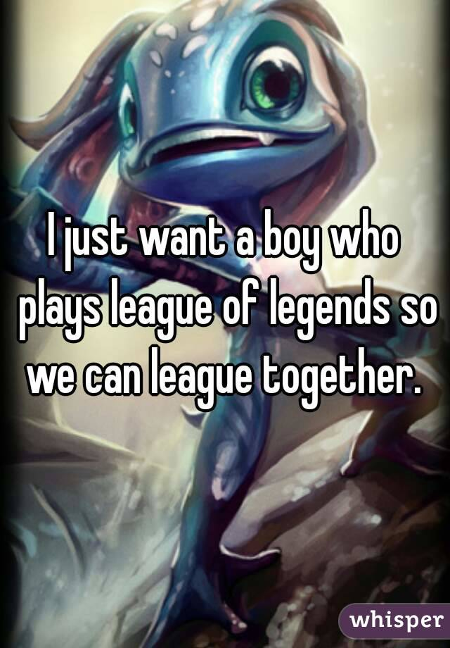 I just want a boy who plays league of legends so we can league together.