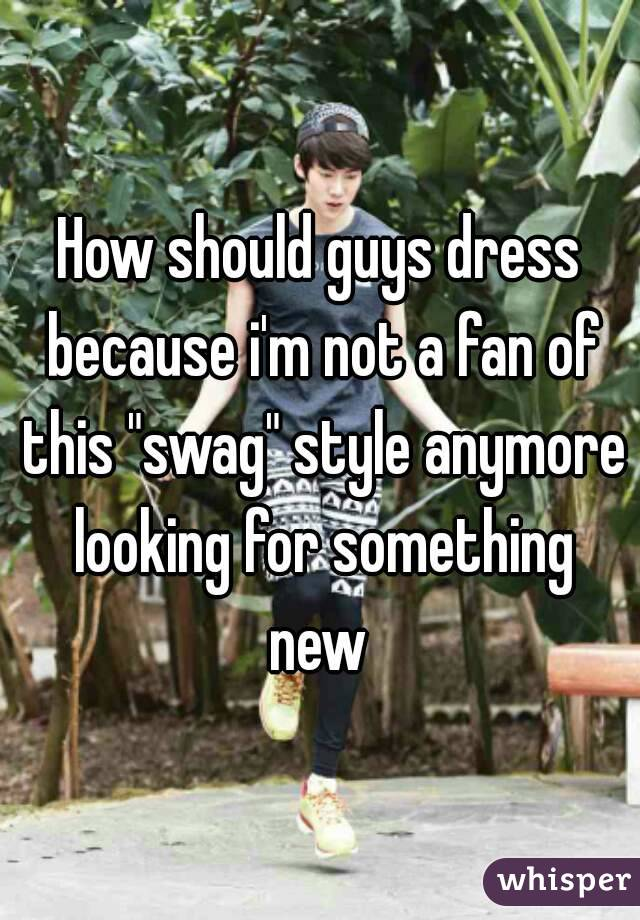 """How should guys dress because i'm not a fan of this """"swag"""" style anymore looking for something new"""