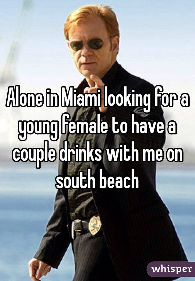 Alone in Miami looking for a young female to have a couple drinks with me on south beach