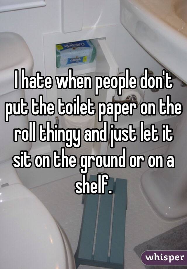 I hate when people don't put the toilet paper on the roll thingy and just let it sit on the ground or on a shelf.