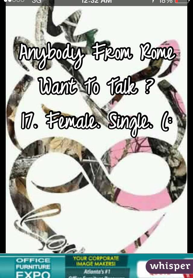 Anybody From Rome Want To Talk ?  17. Female. Single. (: