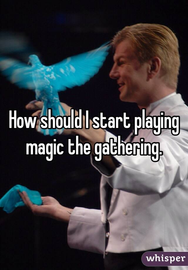 How should I start playing magic the gathering.