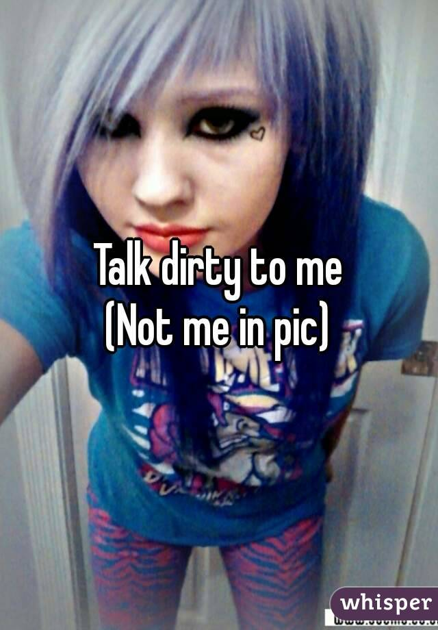 Talk dirty to me (Not me in pic)