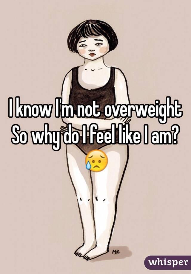 I know I'm not overweight So why do I feel like I am? 😥