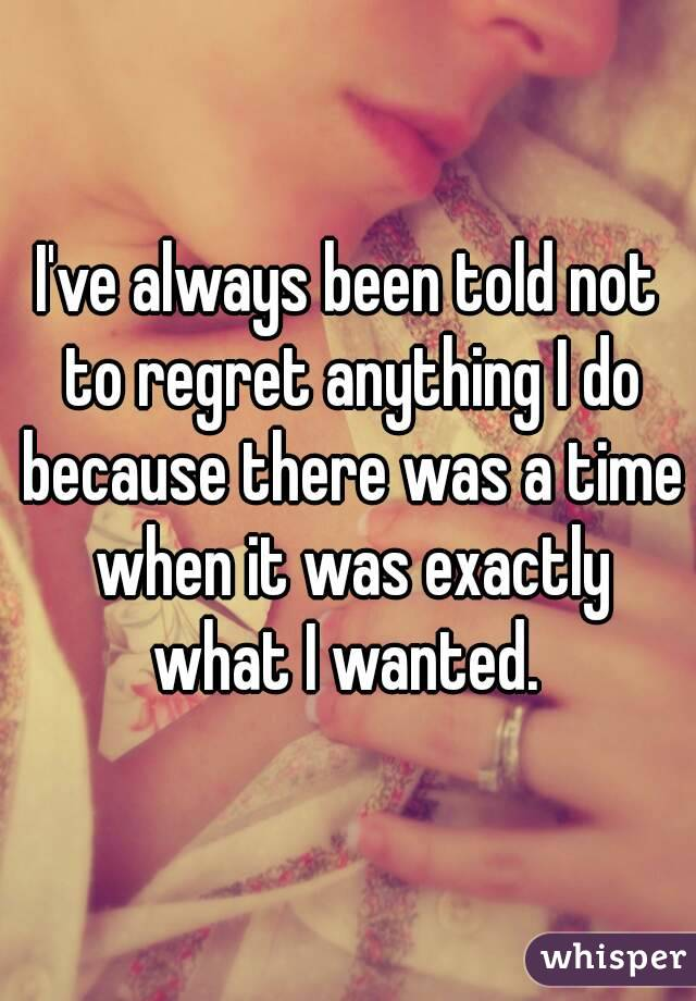 I've always been told not to regret anything I do because there was a time when it was exactly what I wanted.