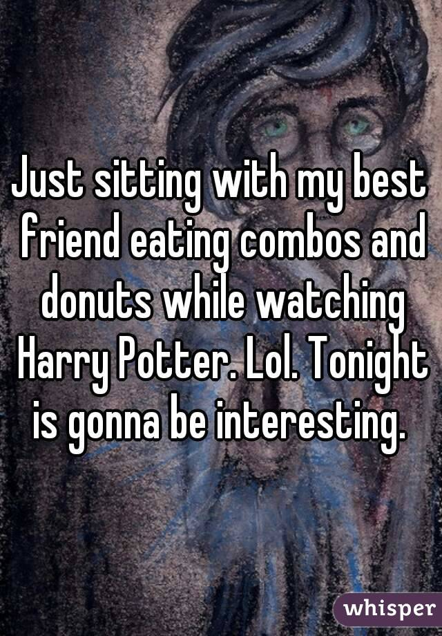 Just sitting with my best friend eating combos and donuts while watching Harry Potter. Lol. Tonight is gonna be interesting.
