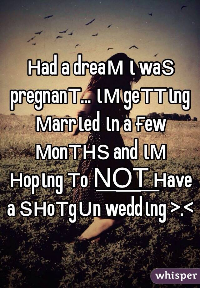 нad a dreaм ι waѕ pregnanт... ιм geттιng мarrιed ιn a ғew мonтнѕ and ιм нopιng тo N͟O͟T͟ нave a ѕнoтgυn weddιng >.<