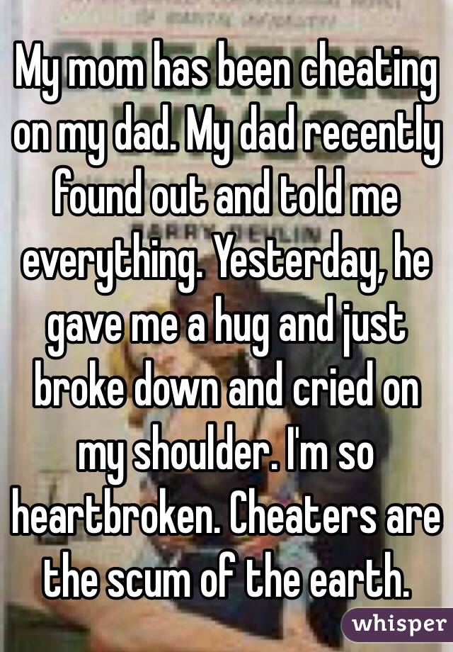 My mom has been cheating on my dad. My dad recently found out and told me everything. Yesterday, he gave me a hug and just broke down and cried on my shoulder. I'm so heartbroken. Cheaters are the scum of the earth.