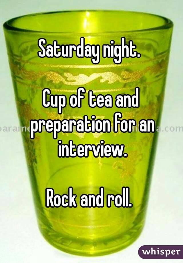 Saturday night.   Cup of tea and preparation for an interview.  Rock and roll.