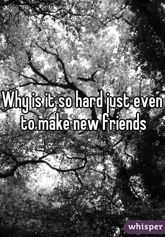 Why is it so hard just even to make new friends