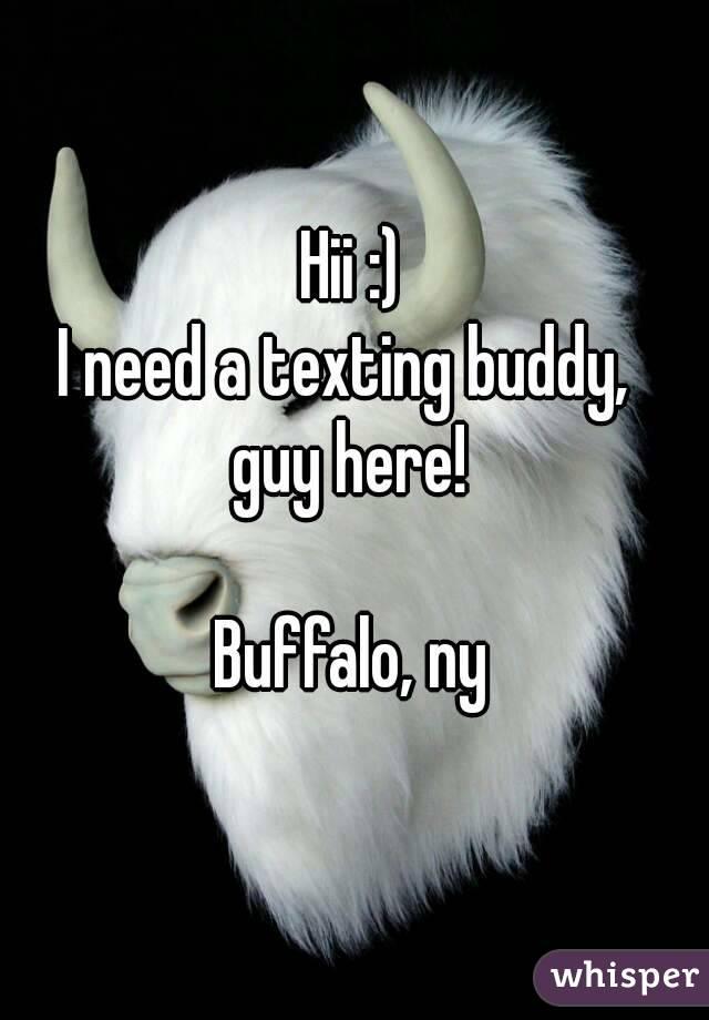 Hii :) I need a texting buddy,  guy here!  Buffalo, ny