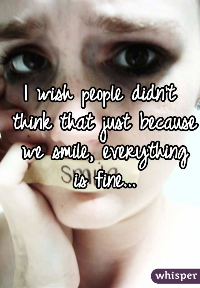 I wish people didn't think that just because we smile, everything is fine...
