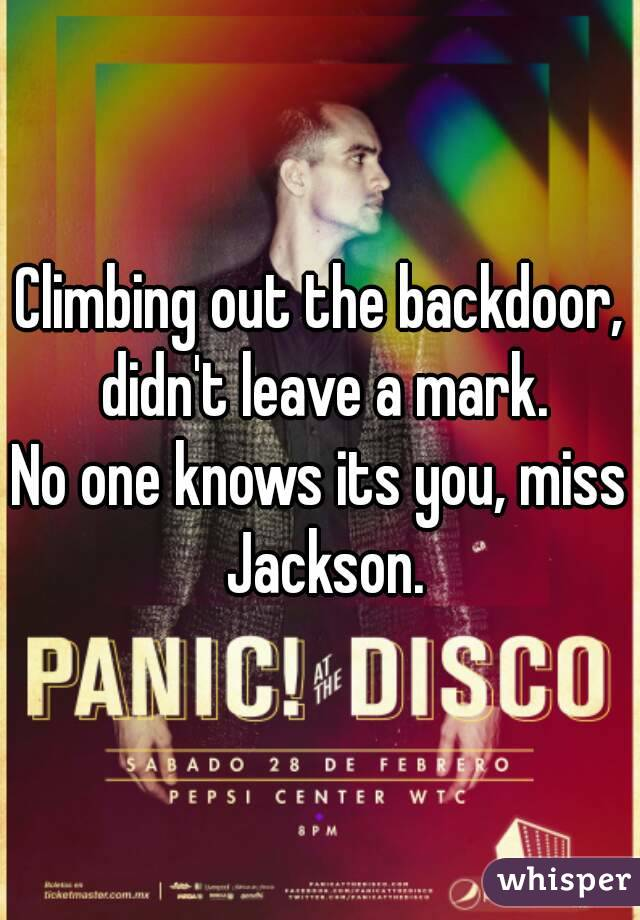 Climbing out the backdoor, didn't leave a mark. No one knows its you, miss Jackson.