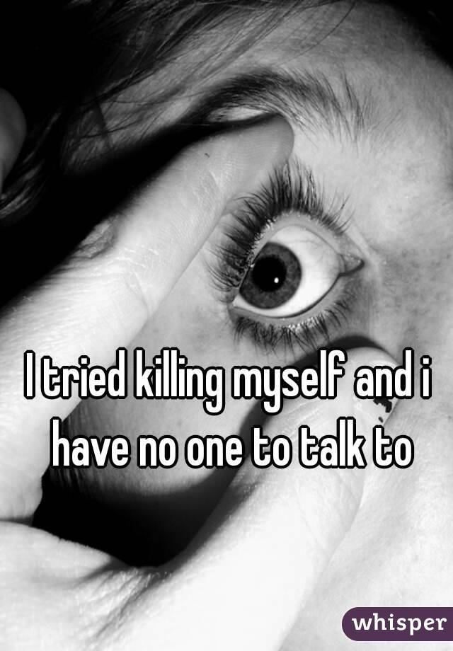 I tried killing myself and i have no one to talk to