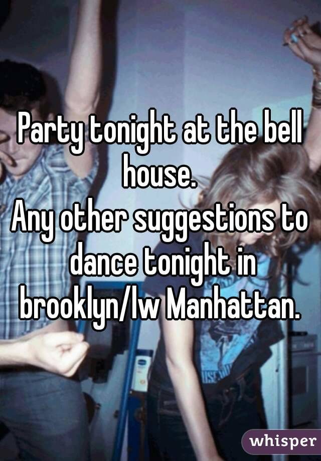 Party tonight at the bell house.  Any other suggestions to dance tonight in brooklyn/lw Manhattan.