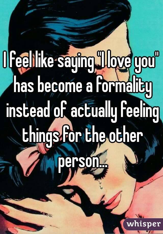 """I feel like saying """"I love you"""" has become a formality instead of actually feeling things for the other person..."""