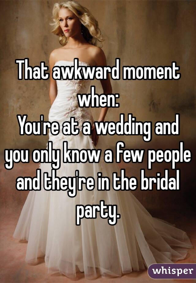 That awkward moment when: You're at a wedding and you only know a few people and they're in the bridal party.