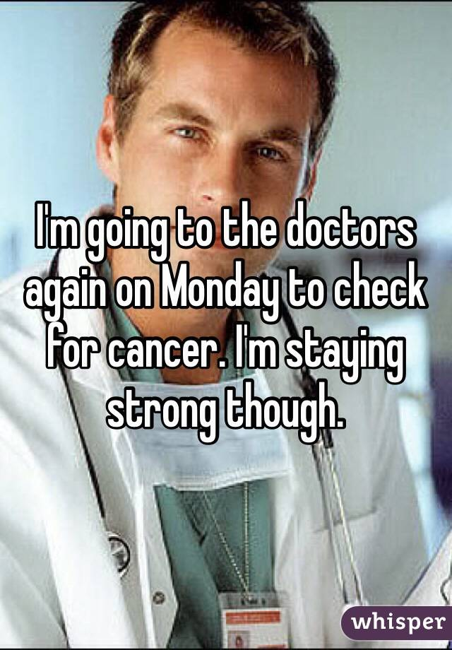 I'm going to the doctors again on Monday to check for cancer. I'm staying strong though.