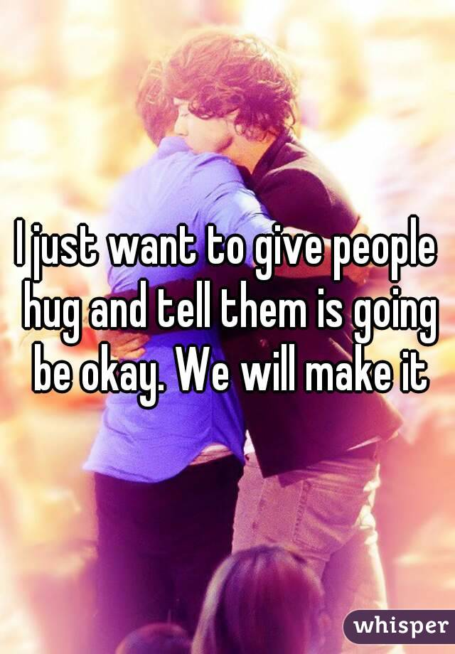 I just want to give people hug and tell them is going be okay. We will make it