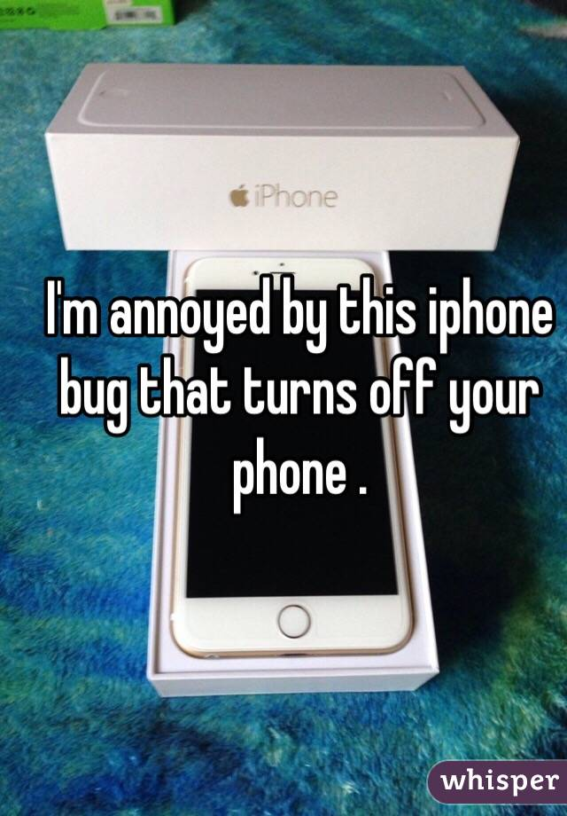 I'm annoyed by this iphone bug that turns off your phone .