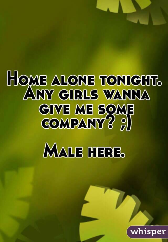 Home alone tonight. Any girls wanna give me some company? ;)  Male here.