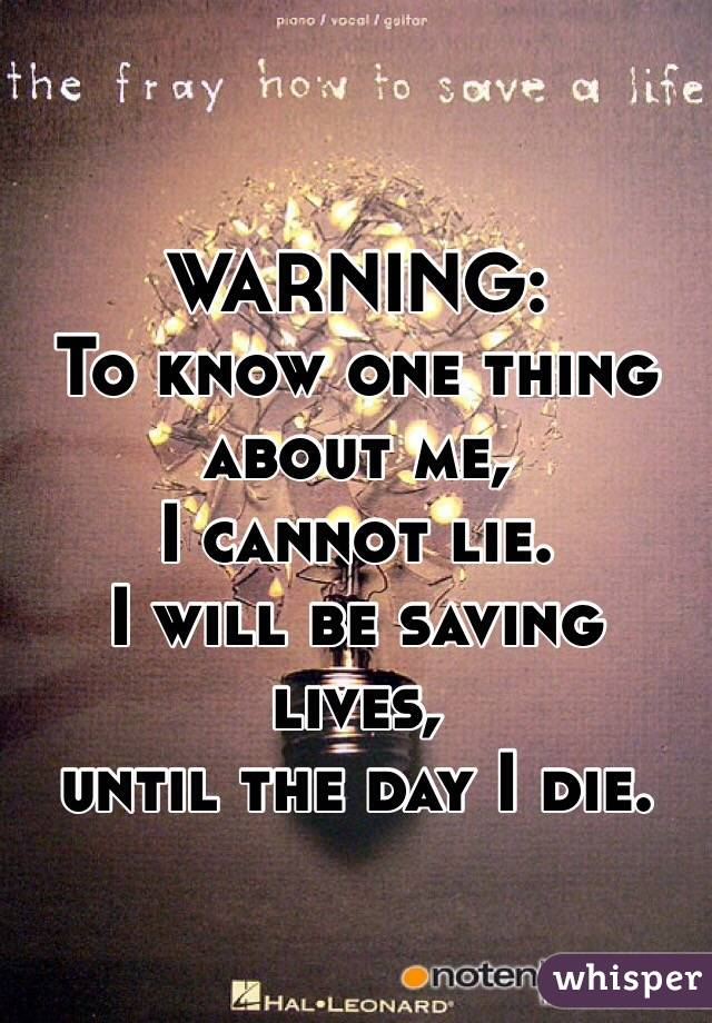 WARNING:  To know one thing about me,  I cannot lie.  I will be saving lives,  until the day I die.