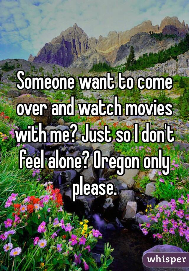 Someone want to come over and watch movies with me? Just so I don't feel alone? Oregon only please.
