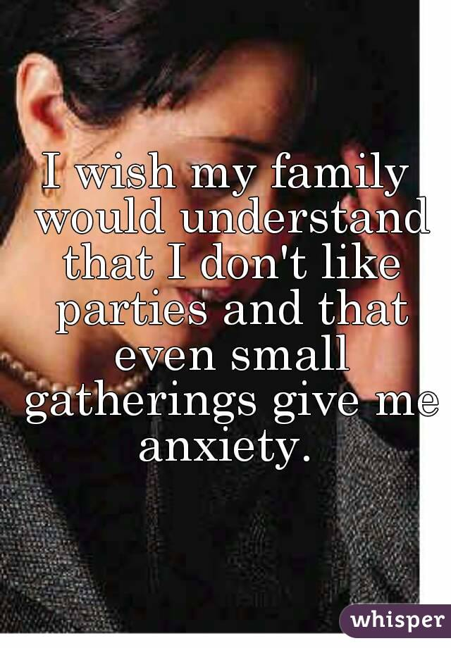 I wish my family would understand that I don't like parties and that even small gatherings give me anxiety.
