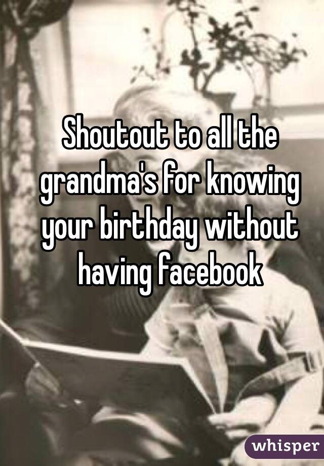 Shoutout to all the grandma's for knowing your birthday without having facebook
