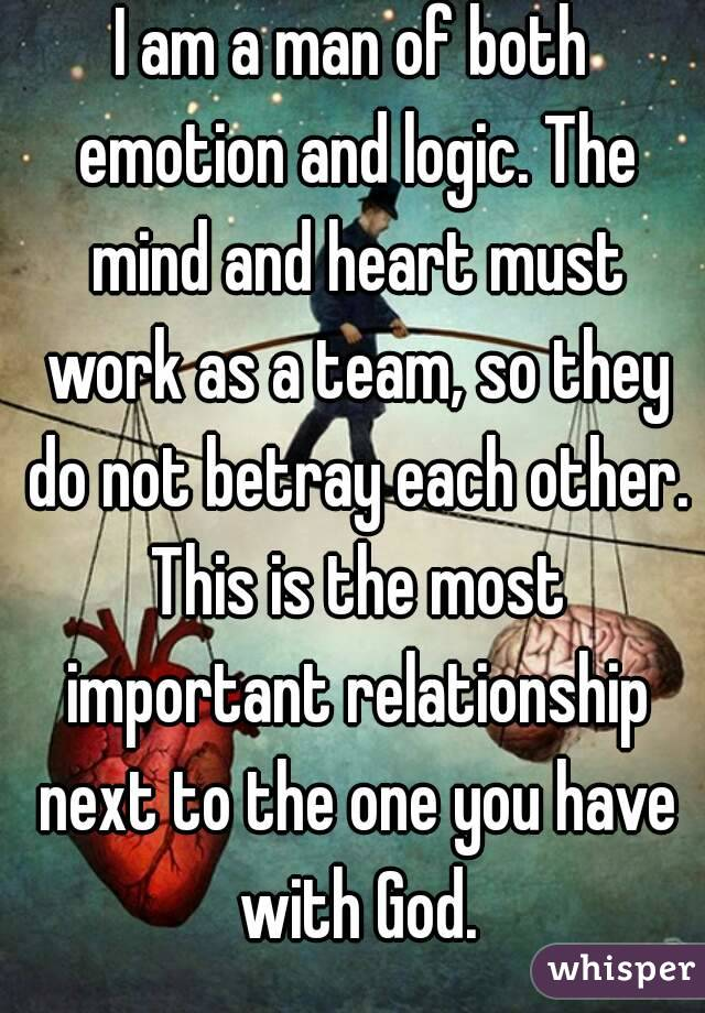 I am a man of both emotion and logic. The mind and heart must work as a team, so they do not betray each other. This is the most important relationship next to the one you have with God.