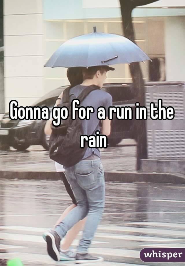 Gonna go for a run in the rain