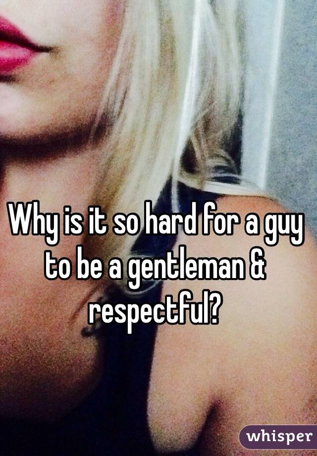 Why is it so hard for a guy to be a gentleman & respectful?