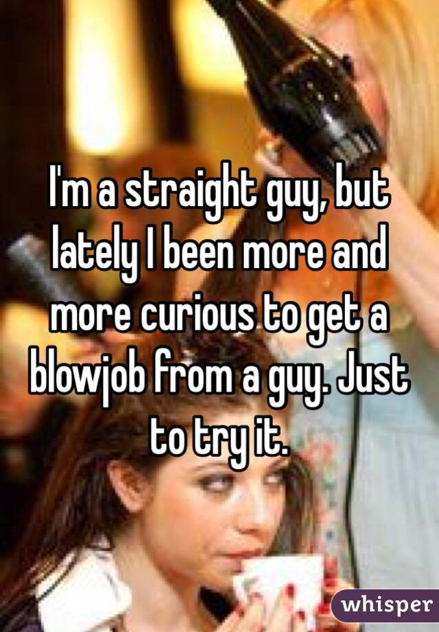 I'm a straight guy, but lately I been more and more curious to get a blowjob from a guy. Just to try it.