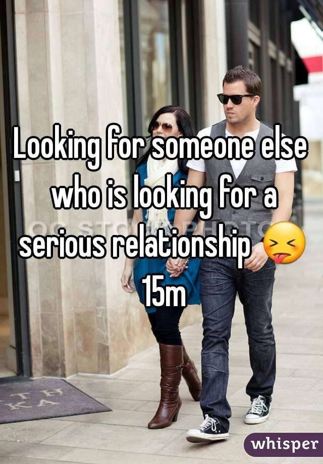 Looking for someone else who is looking for a serious relationship 😝 15m